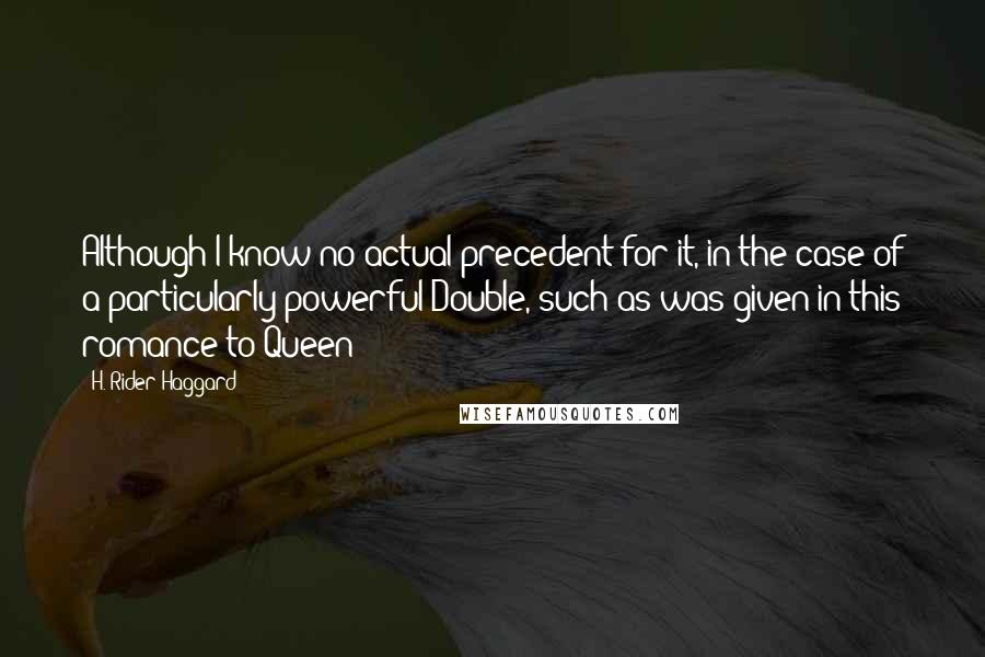 H. Rider Haggard quotes: Although I know no actual precedent for it, in the case of a particularly powerful Double, such as was given in this romance to Queen
