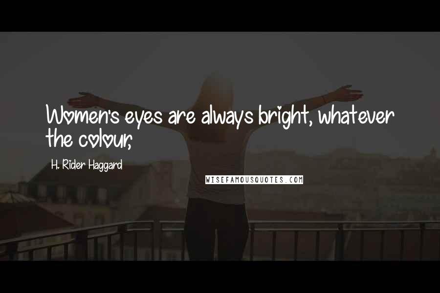 H. Rider Haggard quotes: Women's eyes are always bright, whatever the colour,