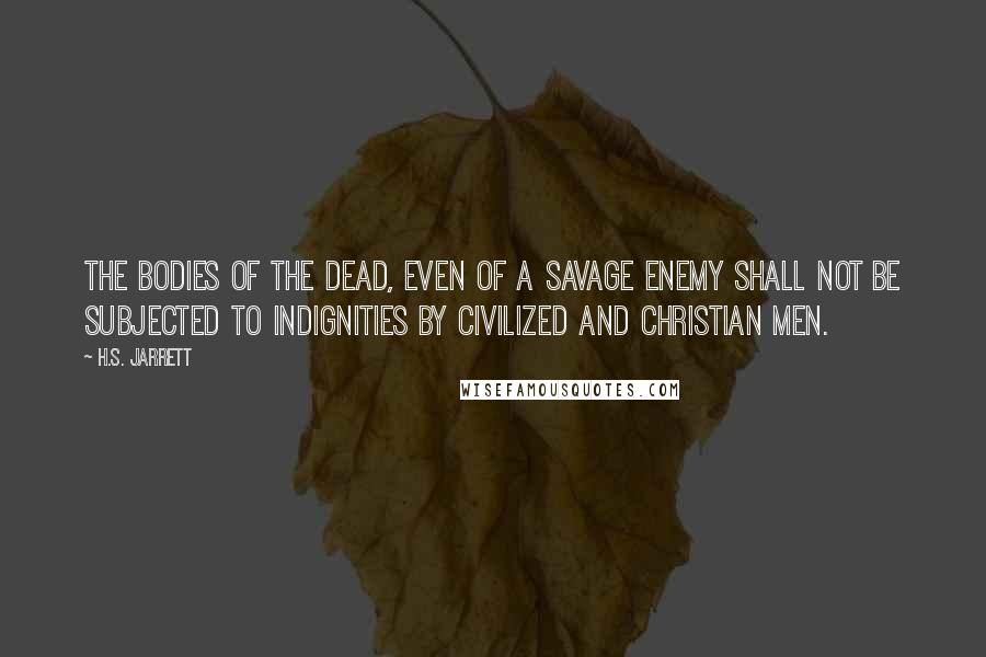 H.S. Jarrett quotes: The bodies of the dead, even of a savage enemy shall not be subjected to indignities by civilized and Christian men.