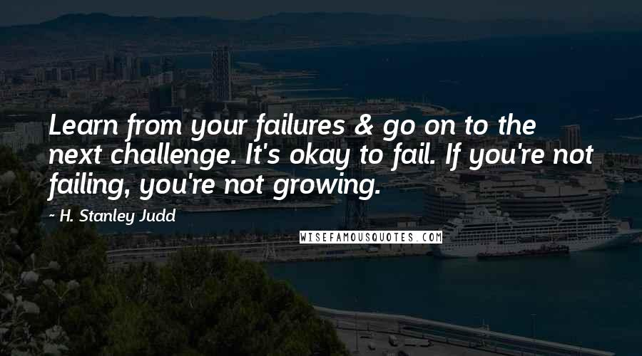H. Stanley Judd quotes: Learn from your failures & go on to the next challenge. It's okay to fail. If you're not failing, you're not growing.