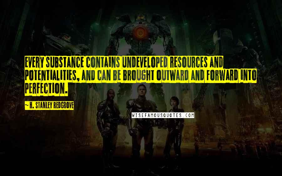 H. Stanley Redgrove quotes: every substance contains undeveloped resources and potentialities, and can be brought outward and forward into perfection.