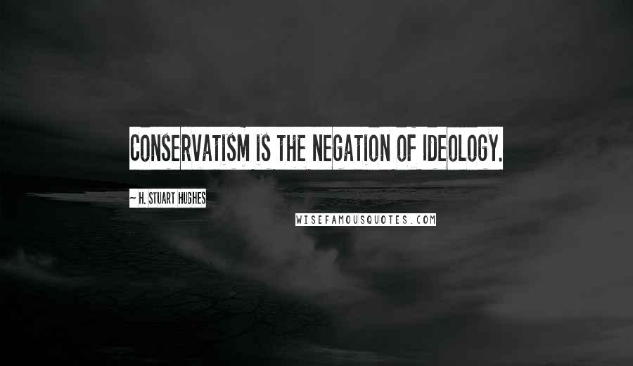 H. Stuart Hughes quotes: Conservatism is the negation of Ideology.