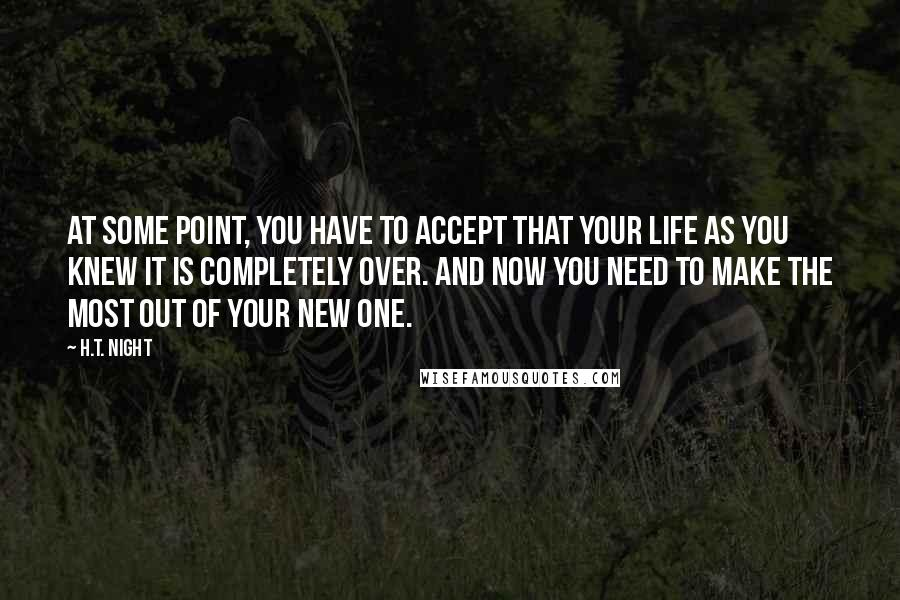 H.T. Night quotes: At some point, you have to accept that your life as you knew it is completely over. And now you need to make the most out of your new one.