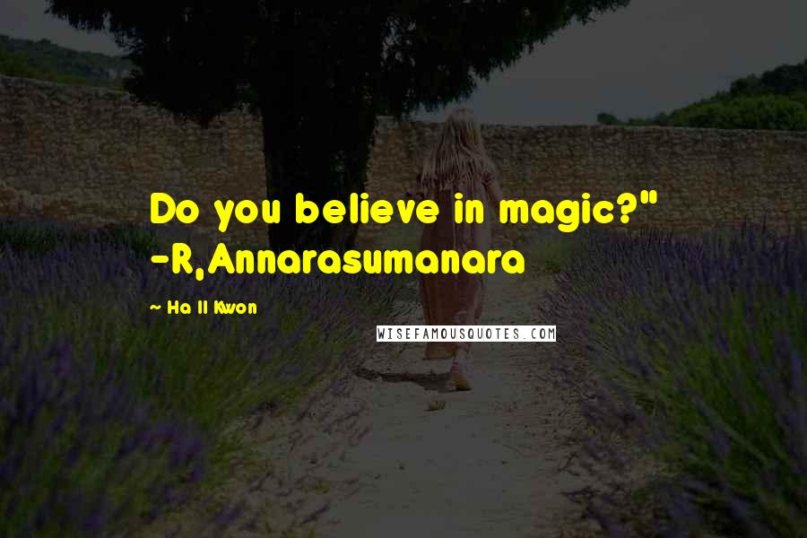 "Ha Il Kwon quotes: Do you believe in magic?"" -R,Annarasumanara"