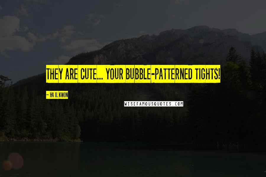 Ha Il Kwon quotes: They are cute... your bubble-patterned tights!