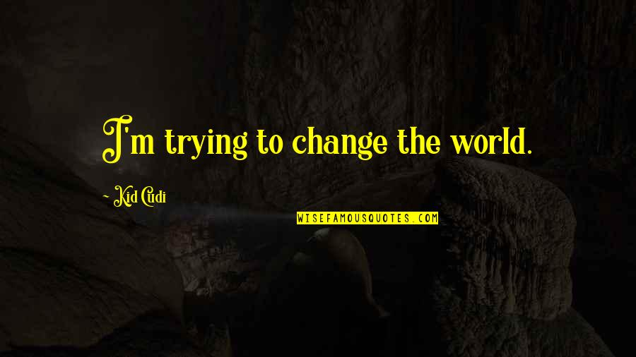 Haaaaate Quotes By Kid Cudi: I'm trying to change the world.