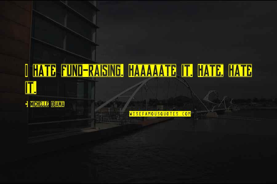 Haaaaate Quotes By Michelle Obama: I hate fund-raising. Haaaaate it. Hate, hate it.