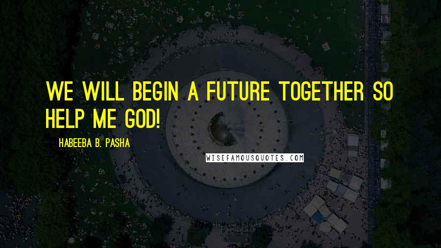 Habeeba B. Pasha quotes: We will begin a future together so help me god!