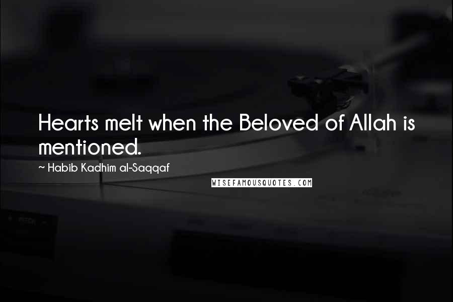Habib Kadhim Al-Saqqaf quotes: Hearts melt when the Beloved of Allah is mentioned.