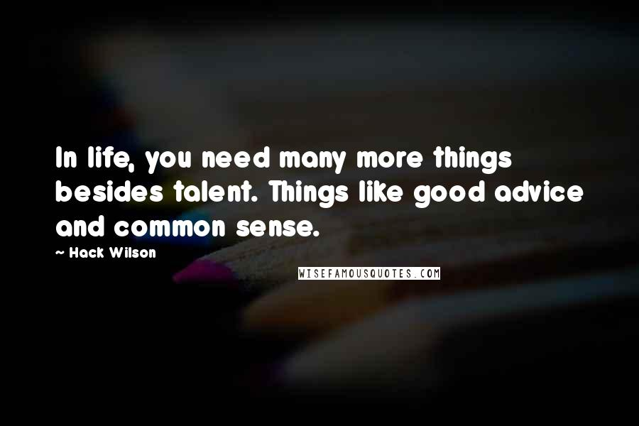 Hack Wilson quotes: In life, you need many more things besides talent. Things like good advice and common sense.