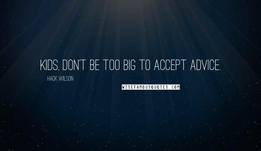 Hack Wilson quotes: Kids, don't be too big to accept advice.