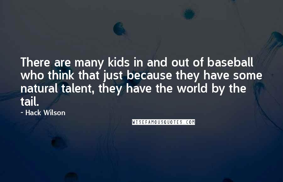 Hack Wilson quotes: There are many kids in and out of baseball who think that just because they have some natural talent, they have the world by the tail.