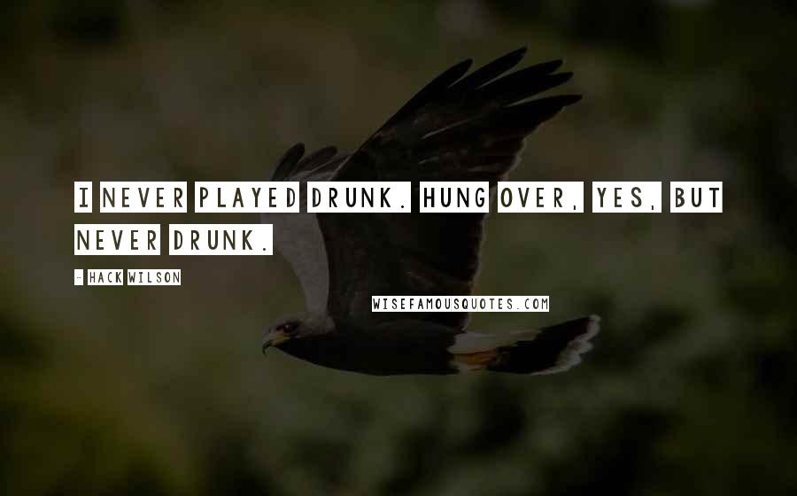 Hack Wilson quotes: I never played drunk. Hung over, yes, but never drunk.