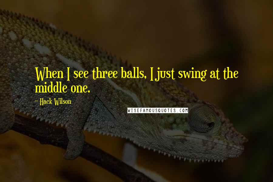 Hack Wilson quotes: When I see three balls, I just swing at the middle one.