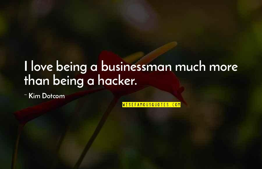 Hackers Love Quotes By Kim Dotcom: I love being a businessman much more than
