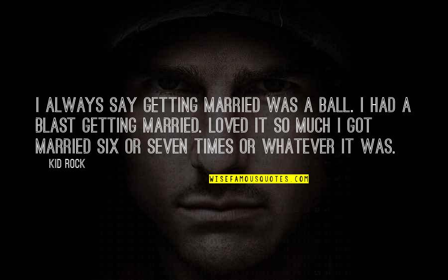 Had A Blast Quotes By Kid Rock: I always say getting married was a ball.
