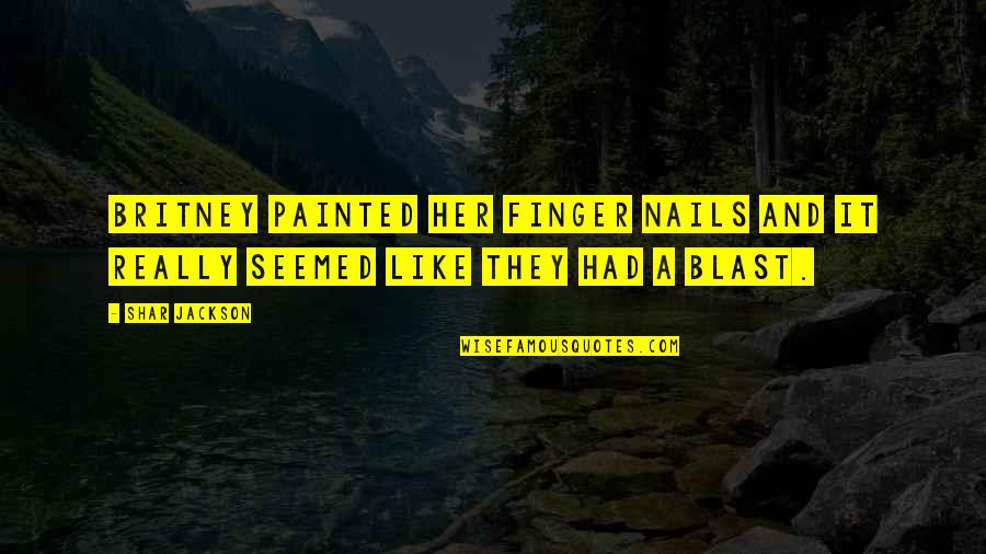 Had A Blast Quotes By Shar Jackson: Britney painted her finger nails and it really