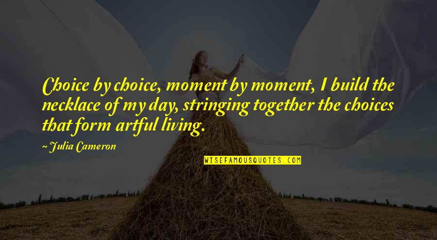 Had Enough Drama Quotes By Julia Cameron: Choice by choice, moment by moment, I build