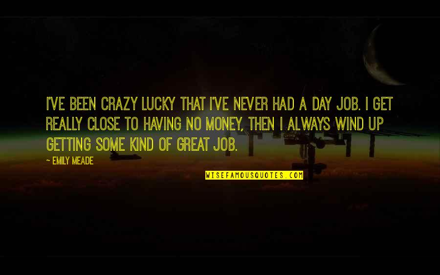 Had Great Day Quotes By Emily Meade: I've been crazy lucky that I've never had