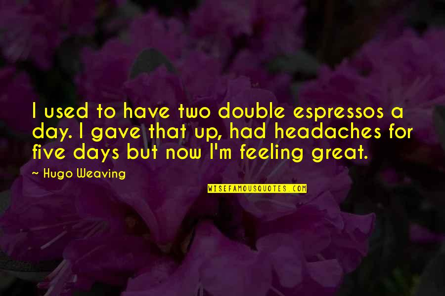 Had Great Day Quotes By Hugo Weaving: I used to have two double espressos a