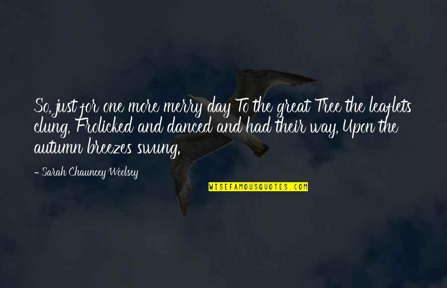 Had Great Day Quotes By Sarah Chauncey Woolsey: So, just for one more merry day To