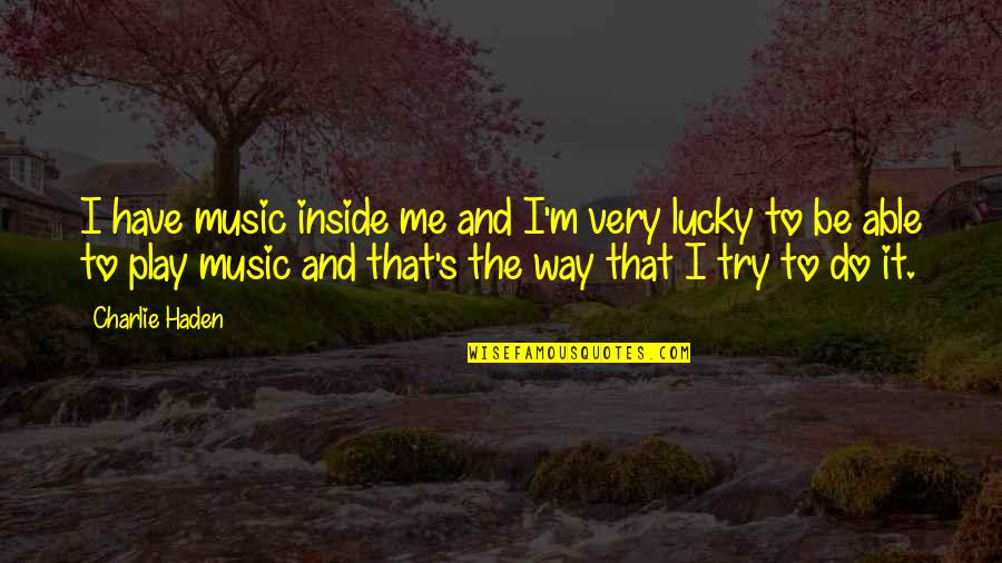 Haden't Quotes By Charlie Haden: I have music inside me and I'm very