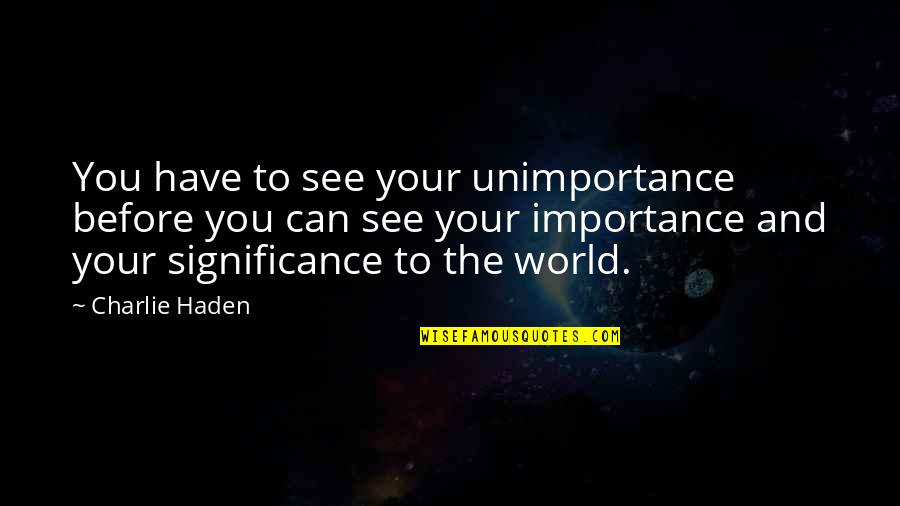 Haden't Quotes By Charlie Haden: You have to see your unimportance before you