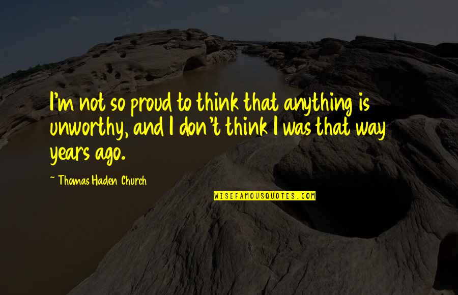 Haden't Quotes By Thomas Haden Church: I'm not so proud to think that anything
