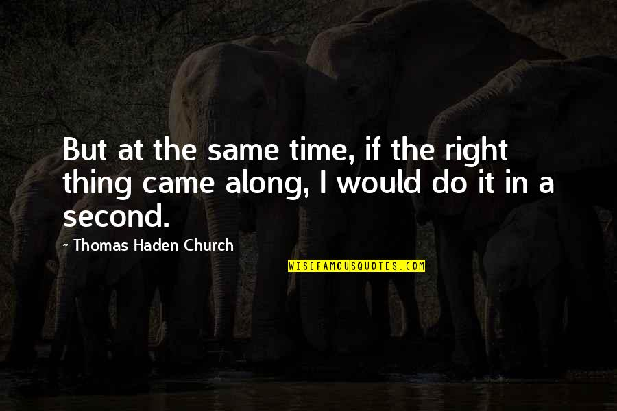 Haden't Quotes By Thomas Haden Church: But at the same time, if the right