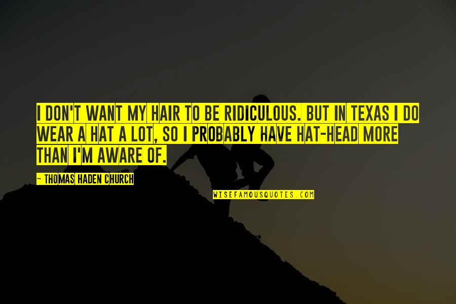 Haden't Quotes By Thomas Haden Church: I don't want my hair to be ridiculous.