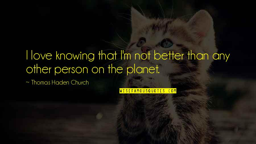 Haden't Quotes By Thomas Haden Church: I love knowing that I'm not better than