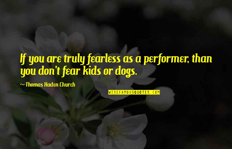 Haden't Quotes By Thomas Haden Church: If you are truly fearless as a performer,