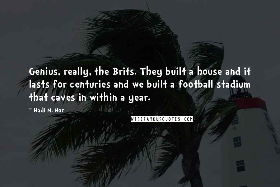 Hadi M. Nor quotes: Genius, really, the Brits. They built a house and it lasts for centuries and we built a football stadium that caves in within a year.