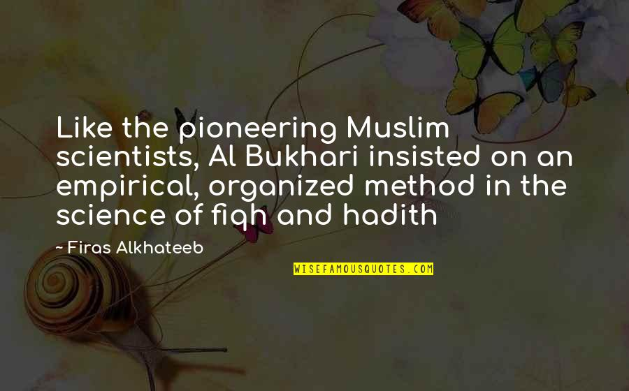 Hadith Quotes By Firas Alkhateeb: Like the pioneering Muslim scientists, Al Bukhari insisted