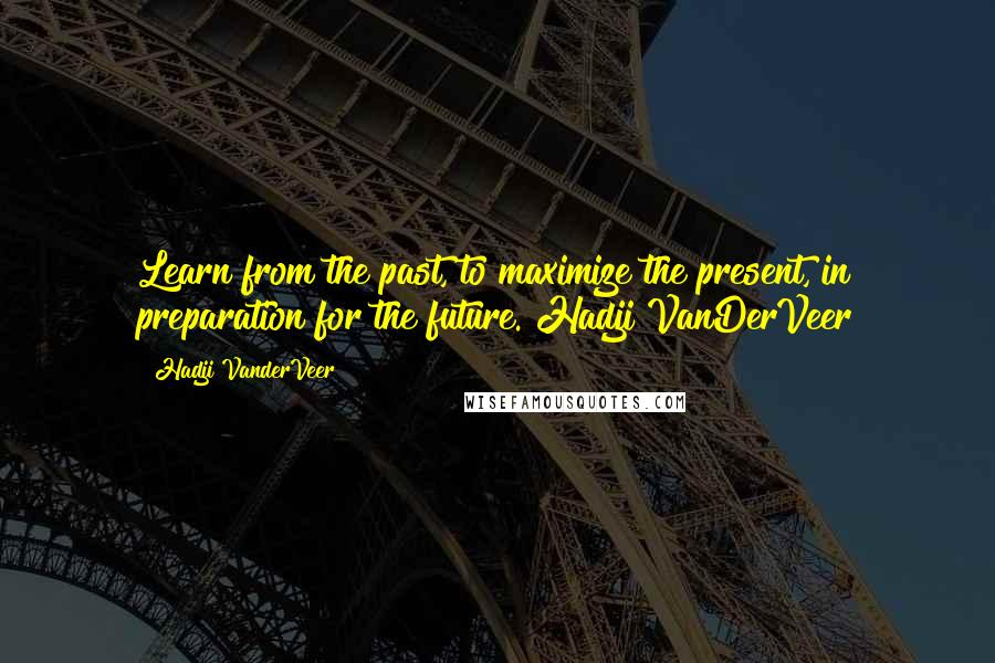 Hadji VanderVeer quotes: Learn from the past, to maximize the present, in preparation for the future. Hadji VanDerVeer