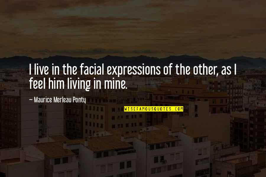 Hafiz E Quran Quotes By Maurice Merleau Ponty: I live in the facial expressions of the