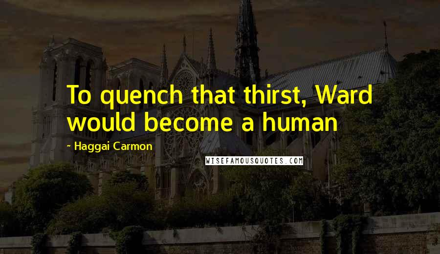 Haggai Carmon quotes: To quench that thirst, Ward would become a human