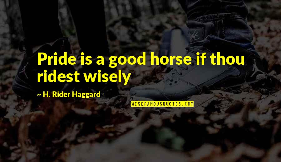 Haggard Quotes By H. Rider Haggard: Pride is a good horse if thou ridest