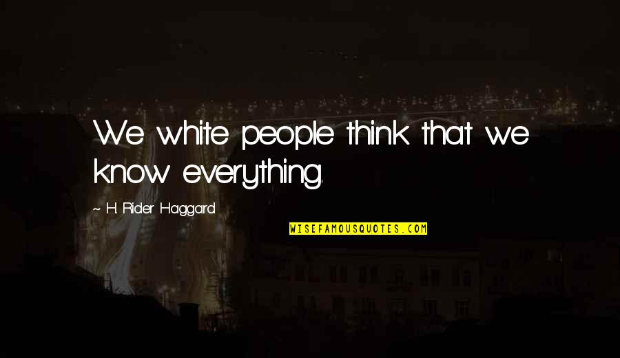 Haggard Quotes By H. Rider Haggard: We white people think that we know everything.