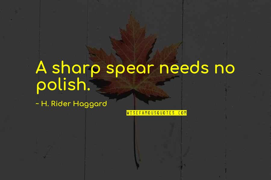Haggard Quotes By H. Rider Haggard: A sharp spear needs no polish.