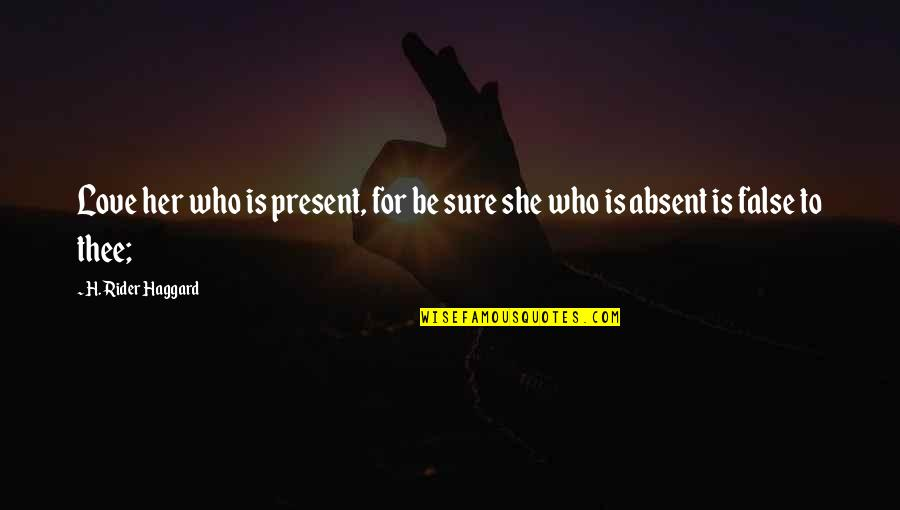 Haggard Quotes By H. Rider Haggard: Love her who is present, for be sure