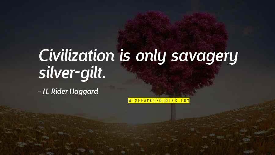 Haggard Quotes By H. Rider Haggard: Civilization is only savagery silver-gilt.