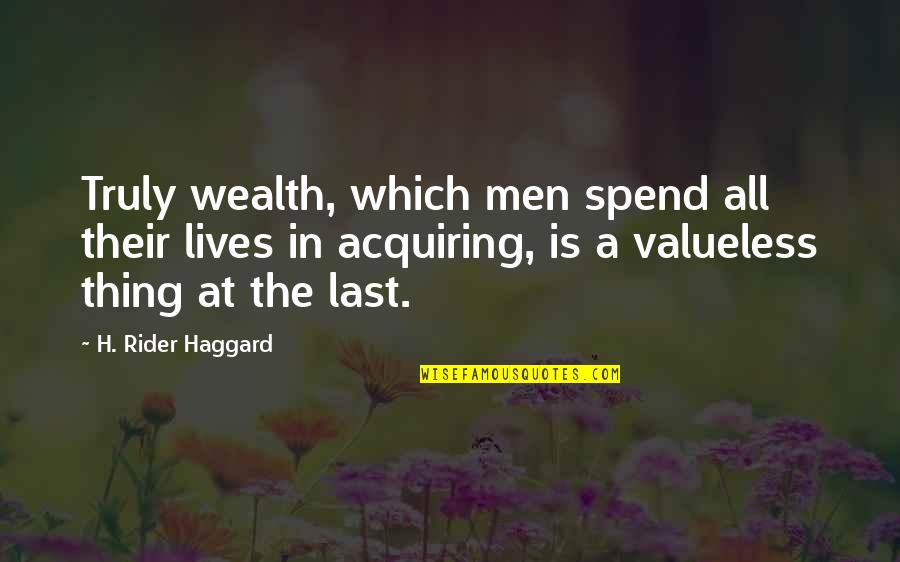 Haggard Quotes By H. Rider Haggard: Truly wealth, which men spend all their lives