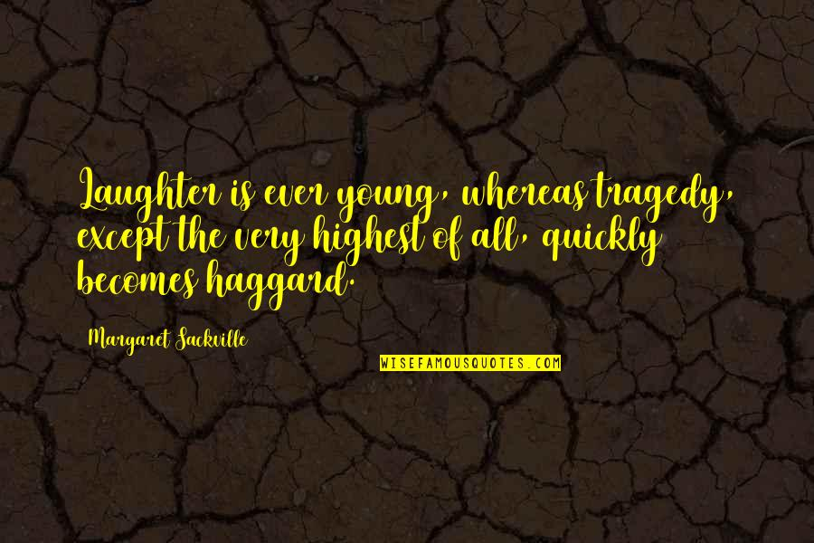 Haggard Quotes By Margaret Sackville: Laughter is ever young, whereas tragedy, except the