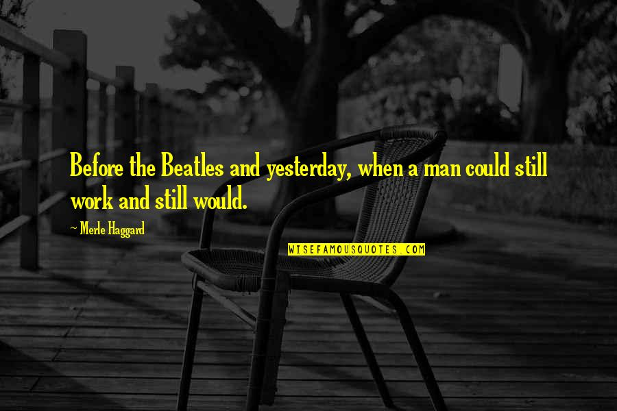 Haggard Quotes By Merle Haggard: Before the Beatles and yesterday, when a man