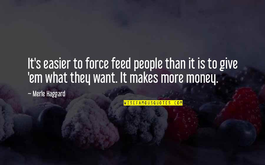 Haggard Quotes By Merle Haggard: It's easier to force feed people than it