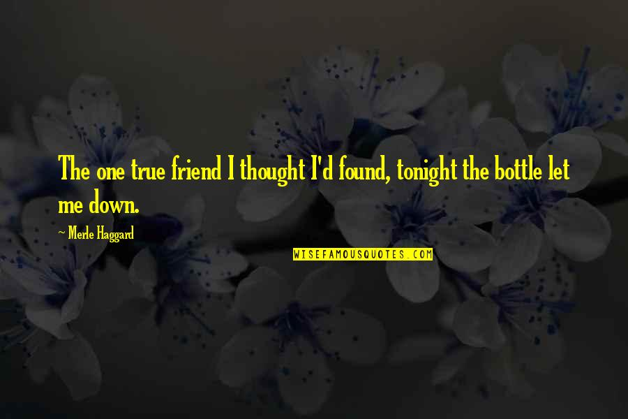 Haggard Quotes By Merle Haggard: The one true friend I thought I'd found,