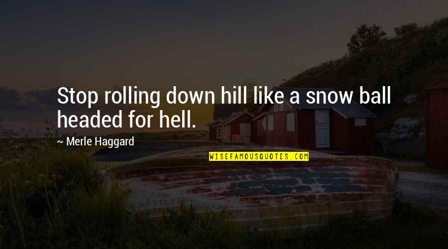 Haggard Quotes By Merle Haggard: Stop rolling down hill like a snow ball
