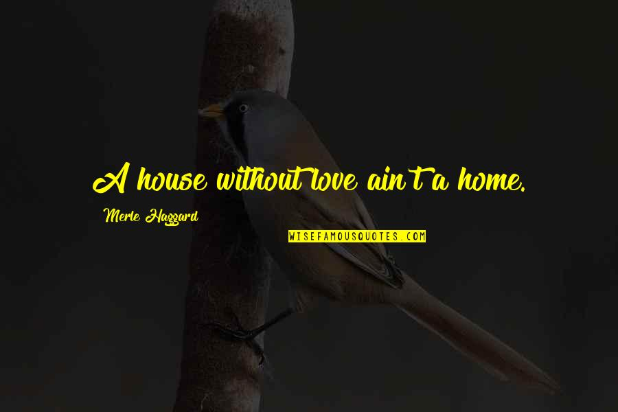 Haggard Quotes By Merle Haggard: A house without love ain't a home.