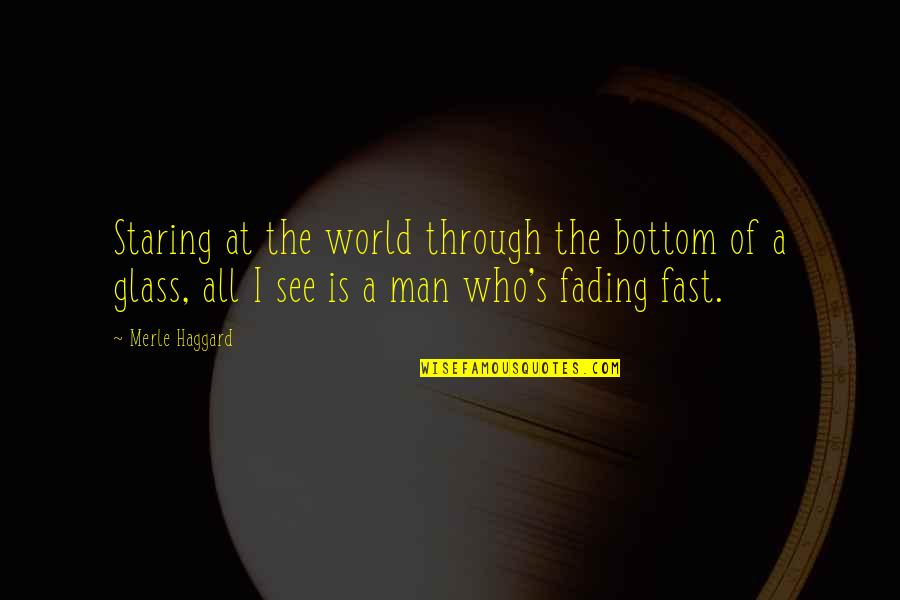 Haggard Quotes By Merle Haggard: Staring at the world through the bottom of